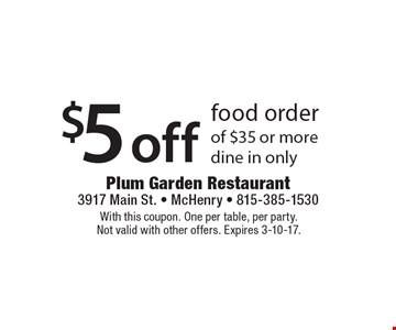 $5 off food order of $35 or more. Dine in only. With this coupon. One per table, per party. Not valid with other offers. Expires 3-10-17.