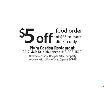 $5 off food order of $35 or more dine in only. With this coupon. One per table, per party. Not valid with other offers. Expires 2-3-17.