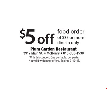 $5 off food order of $35 or more, dine in only. With this coupon. One per table, per party. Not valid with other offers. Expires 3-10-17.