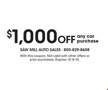 $1,000 off any car purchase. With this coupon. Not valid with other offers or prior purchases. Expires 12-9-16.