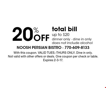 20% Off total bill up to $20 dinner only - dine in only does not include alcohol. With this coupon. VALID TUES.-THURS ONLY. Dine in only. Not valid with other offers or deals. One coupon per check or table. Expires 2-3-17.