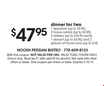$47.95dinner for two 1 appetizer (up to $5.95), 2 house salads (up to $6.95), 2 entrees (up to $16.95 each), 1 dessert (up to $4.95) and 2 glasses of house wine (up to $14). With this coupon. NOT VALID FEB 14th. VALID TUES.-THURS ONLY. Dine in only. Must be 21 with valid ID for alcohol. Not valid with other offers or deals. One coupon per check or table. Expires 3-10-17.