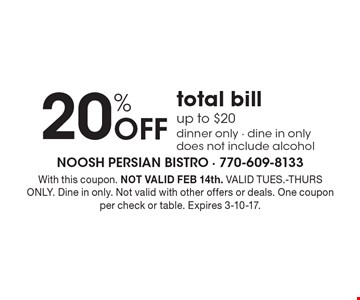 20% Off total bill up to $20dinner only - dine in onlydoes not include alcohol. With this coupon. NOT VALID FEB 14th. VALID TUES.-THURS ONLY. Dine in only. Not valid with other offers or deals. One coupon per check or table. Expires 3-10-17.