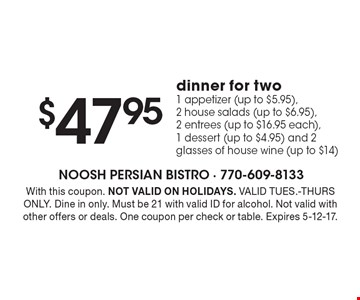 $47.95 dinner for two. 1 appetizer (up to $5.95), 2 house salads (up to $6.95), 2 entrees (up to $16.95 each), 1 dessert (up to $4.95) and 2 glasses of house wine (up to $14). With this coupon. NOT VALID ON HOLIDAYS. VALID TUES.-THURS ONLY. Dine in only. Must be 21 with valid ID for alcohol. Not valid with other offers or deals. One coupon per check or table. Expires 5-12-17.
