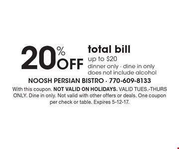 20% Off total bill up to $20. Dinner only - dine in only. Does not include alcohol. With this coupon. NOT VALID ON HOLIDAYS. VALID TUES.-THURS ONLY. Dine in only. Not valid with other offers or deals. One coupon per check or table. Expires 5-12-17.