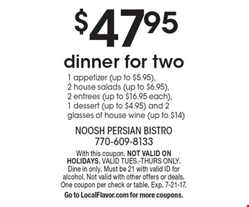 $47.95 dinner for two. With this coupon. NOT VALID ON HOLIDAYS. VALID TUES.-THURS ONLY. Dine in only. Must be 21 with valid ID for alcohol. Not valid with other offers or deals. One coupon per check or table. Exp. 7-21-17. Go to LocalFlavor.com for more coupons.