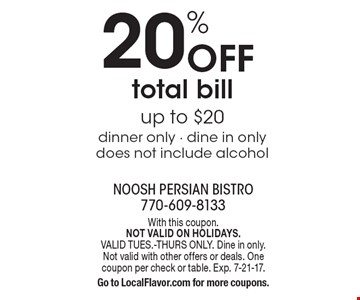 20% Off total bill up to $20. Dinner only - dine in only. Does not include alcohol. With this coupon. NOT VALID ON HOLIDAYS. VALID TUES.-THURS ONLY. Dine in only. Not valid with other offers or deals. One coupon per check or table. Exp. 7-21-17. Go to LocalFlavor.com for more coupons.