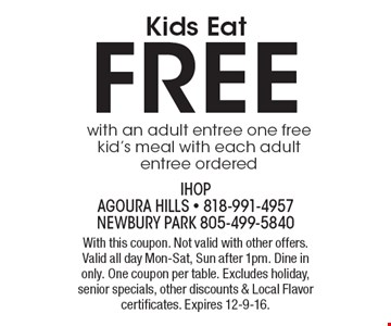 Kids Eat FREE with an adult entree. One free kid's meal with each adult entree ordered. With this coupon. Not valid with other offers. Valid all day Mon-Sat, Sun after 1pm. Dine in only. One coupon per table. Excludes holiday, senior specials, other discounts & Local Flavor certificates. Expires 12-9-16.
