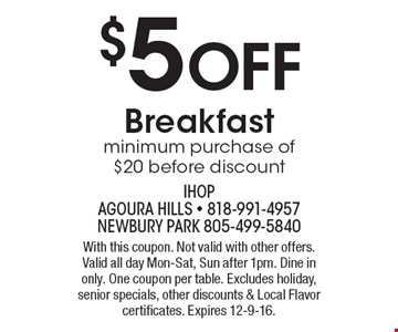 $5 Off Breakfast. Minimum purchase of $20 before discount. With this coupon. Not valid with other offers. Valid all day Mon-Sat, Sun after 1pm. Dine in only. One coupon per table. Excludes holiday, senior specials, other discounts & Local Flavor certificates. Expires 12-9-16.