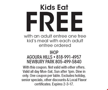 Kids Eat FREE with an adult entree. One free kid's meal with each adult entree ordered. With this coupon. Not valid with other offers. Valid all day Mon-Sat, Sun after 1pm. Dine in only. One coupon per table. Excludes holiday, senior specials, other discounts & Local Flavor certificates. Expires 2-3-17.