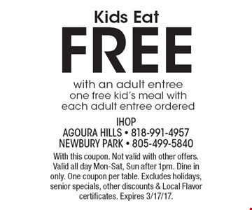 Kids Eat FREE with an adult entree. One free kid's meal with each adult entree ordered. With this coupon. Not valid with other offers. Valid all day Mon-Sat, Sun after 1pm. Dine in only. One coupon per table. Excludes holidays, senior specials, other discounts & Local Flavor certificates. Expires 3/17/17.