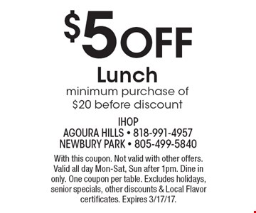 $5 Off Lunch. Minimum purchase of $20 before discount. With this coupon. Not valid with other offers. Valid all day Mon-Sat, Sun after 1pm. Dine in only. One coupon per table. Excludes holidays, senior specials, other discounts & Local Flavor certificates. Expires 3/17/17.