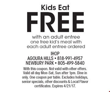 Kids Eat FREE. With an adult entree one free kid's meal with each adult entree ordered. With this coupon. Not valid with other offers. Valid all day Mon-Sat, Sun after 1pm. Dine in only. One coupon per table. Excludes holidays, senior specials, other discounts & Local Flavor certificates. Expires 4/21/17.