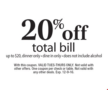 20% off total bill, up to $20, dinner only - dine in only - does not include alcohol. With this coupon. Valid Tues-Thurs only. Not valid with other offers. One coupon per check or table. Not valid with any other deals. Exp. 12-9-16.
