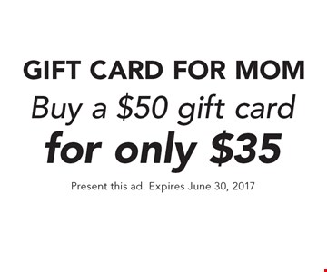 GIFT CARD FOR MOM Buy a $50 gift card for only $35. Present this ad. Expires June 30, 2017