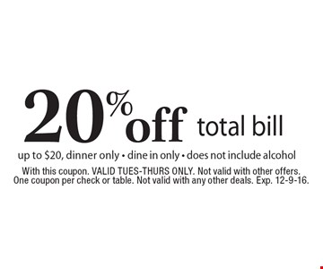 20% off total bill up to $20, dinner only. Dine in only. Does not include alcohol. With this coupon. Valid Tues-Thurs only. Not valid with other offers. One coupon per check or table. Not valid with any other deals. Exp. 12-9-16.
