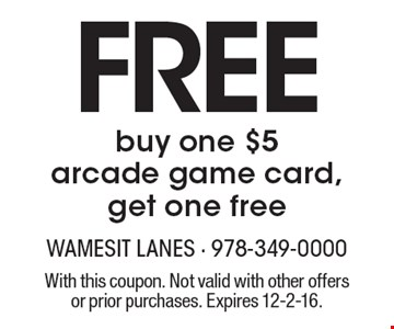 free buy one $5 arcade game card, get one free. With this coupon. Not valid with other offers or prior purchases. Expires 12-2-16.
