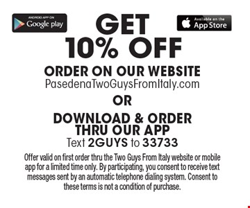 Get 10% Off Order On Our Website PasedenaTwoGuysFromItaly.com. or Download & Order Thru Our APPText 2GUYS to 33733. Offer valid on first order thru the Two Guys From Italy website or mobile app for a limited time only. By participating, you consent to receive text messages sent by an automatic telephone dialing system. Consent to these terms is not a condition of purchase.