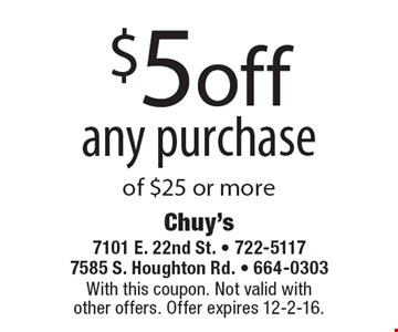 $5off any purchase of $25 or more. With this coupon. Not valid with other offers. Offer expires 12-2-16.