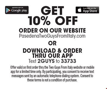 GET10% OFF ORDER ON OUR WEBSITE PasedenaTwoGuysFromItaly.com OR DOWNLOAD & ORDER THRU OUR APPText 2GUYS to 33733. Offer valid on first order thru the Two Guys From Italy website or mobile app for a limited time only. By participating, you consent to receive text messages sent by an automatic telephone dialing system. Consent to these terms is not a condition of purchase.