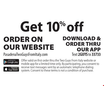 Get 10% off ORDER ON OUR WEBSITE PasadenaTwoGuysFromItaly.com DOWNLOAD &ORDER THRU OUR APP Text 2GUYS to 33733. Offer valid on first order thru the Two Guys From Italy website or mobile app for a limited time only. By participating, you consent to receive text messages sent by an automatic telephone dialing system. Consent to these terms is not a condition of purchase.