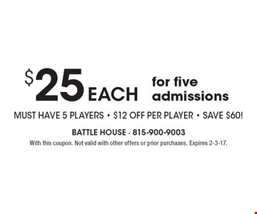 $25 each for five admissions Must have 5 players - $12 off per player - Save $60! With this coupon. Not valid with other offers or prior purchases. Expires 2-3-17.