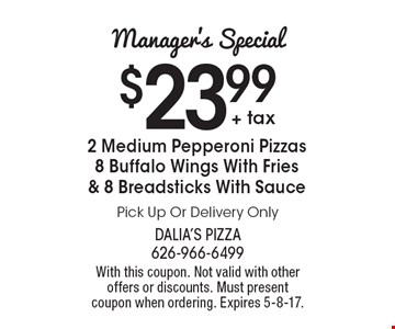 Manager's Special! $23.99 + tax for 2 Medium Pepperoni Pizzas, 8 Buffalo Wings With Fries & 8 Breadsticks With Sauce. Pick Up Or Delivery Only. With this coupon. Not valid with other offers or discounts. Must present coupon when ordering. Expires 5-8-17.