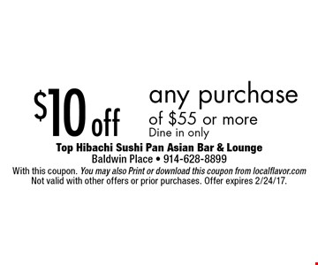 $10 off any purchase of $55 or more. Dine in only. With this coupon. You may also Print or download this coupon from localflavor.com. Not valid with other offers or prior purchases. Offer expires 2/24/17.