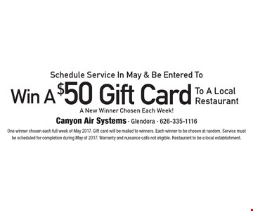Schedule Service In May & Be Entered To Win A $50 Gift CardTo A Local Restaurant A New Winner Chosen Each Week! . One winner chosen each full week of May 2017. Gift card will be mailed to winners. Each winner to be chosen at random. Service must be scheduled for completion during May of 2017. Warranty and nuisance calls not eligible. Restaurant to be a local establishment.