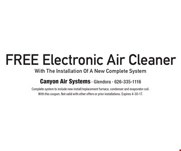 Free Electronic Air Cleaner With The Installation Of A New Complete System. Complete system to include new install/replacement furnace, condenser and evaporator coil. With this coupon. Not valid with other offers or prior installations. Expires 4-30-17.
