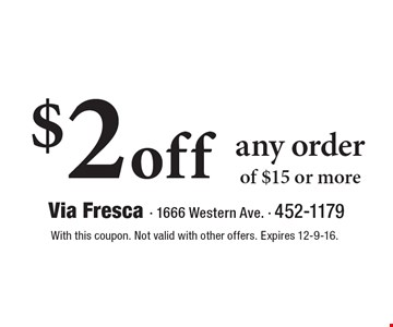 $2 off any order of $15 or more. With this coupon. Not valid with other offers. Expires 12-9-16.