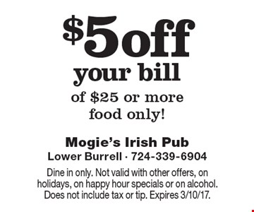 $5 off your bill of $25 or more. Food only! Dine in only. Not valid with other offers, on holidays, on happy hour specials or on alcohol. Does not include tax or tip. Expires 3/10/17.