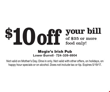 $10 off your bill of $35 or more, food only! Not valid on Mother's Day. Dine in only. Not valid with other offers, on holidays, on happy hour specials or on alcohol. Does not include tax or tip. Expires 5/19/17.