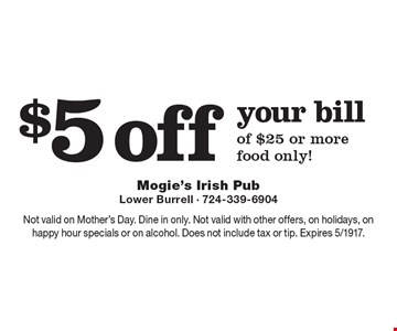 $5 off your bill of $25 or more, food only! Not valid on Mother's Day. Dine in only. Not valid with other offers, on holidays, on happy hour specials or on alcohol. Does not include tax or tip. Expires 5/1917.