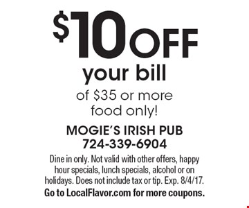 $10 OFF your bill of $35 or more. Food only! Dine in only. Not valid with other offers, happy hour specials, lunch specials, alcohol or on holidays. Does not include tax or tip. Exp. 8/4/17. Go to LocalFlavor.com for more coupons.