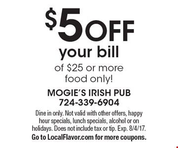 $5 OFF your bill of $25 or more. Food only! Dine in only. Not valid with other offers, happy hour specials, lunch specials, alcohol or on holidays. Does not include tax or tip. Exp. 8/4/17. Go to LocalFlavor.com for more coupons.