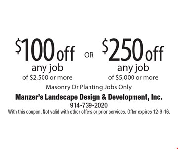 $100 off any job of $2,500 or more OR $250 off any job of $5,000 or more. Masonry Or Planting Jobs Only. With this coupon. Not valid with other offers or prior services. Offer expires 12-9-16.