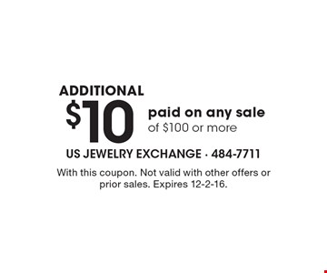 Additional $10 paid on any sale of $100 or more. With this coupon. Not valid with other offers or prior sales. Expires 12-2-16.