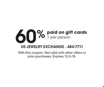 60% paid on gift cards, 1 per person. With this coupon. Not valid with other offers or prior purchases. Expires 12-2-16.