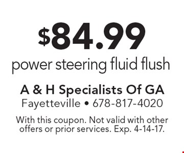 $84.99 power steering fluid flush. With this coupon. Not valid with other offers or prior services. Exp. 4-14-17.