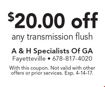 $20.00 off any transmission flush. With this coupon. Not valid with other offers or prior services. Exp. 4-14-17.