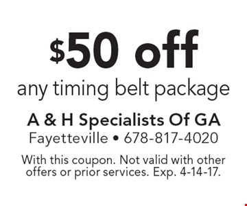 $50 off any timing belt package. With this coupon. Not valid with other offers or prior services. Exp. 4-14-17.