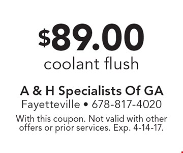 $89.00 coolant flush. With this coupon. Not valid with other offers or prior services. Exp. 4-14-17.