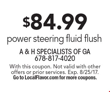 $84.99 power steering fluid flush. With this coupon. Not valid with other offers or prior services. Exp. 8/25/17. Go to LocalFlavor.com for more coupons.