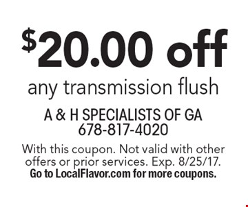 $20.00 off any transmission flush. With this coupon. Not valid with other offers or prior services. Exp. 8/25/17. Go to LocalFlavor.com for more coupons.