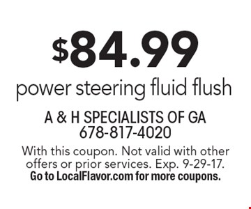 $84.99 power steering fluid flush. With this coupon. Not valid with other offers or prior services. Exp. 9-29-17. Go to LocalFlavor.com for more coupons.