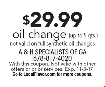 $29.99 oil change, not valid on full synthetic oil changes. With this coupon. Not valid with other offers or prior services. Exp. 11-3-17. Go to LocalFlavor.com for more coupons.