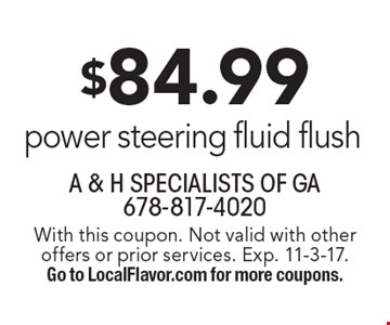 $84.99 power steering fluid flush. With this coupon. Not valid with other offers or prior services. Exp. 11-3-17. Go to LocalFlavor.com for more coupons.