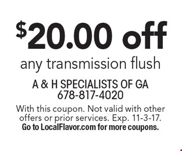 $20.00 off any transmission flush. With this coupon. Not valid with other offers or prior services. Exp. 11-3-17. Go to LocalFlavor.com for more coupons.