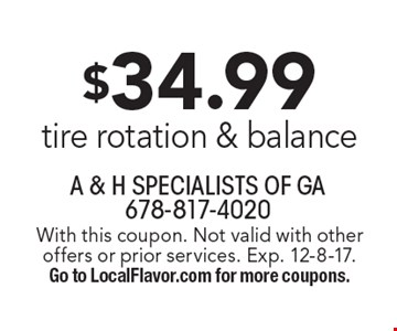 $34.99 tire rotation & balance. With this coupon. Not valid with other offers or prior services. Exp. 12-8-17. Go to LocalFlavor.com for more coupons.